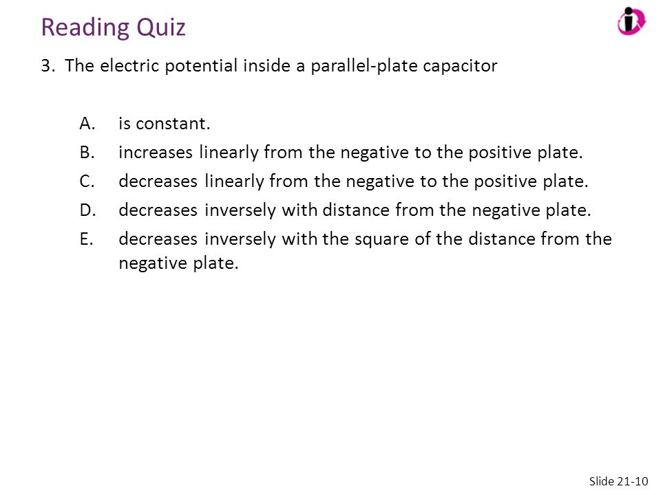 Reading Quiz 3. The electric potential inside a parallel-plate capacitor A.is constant. B.increases linearly from the negative to the positive plate.