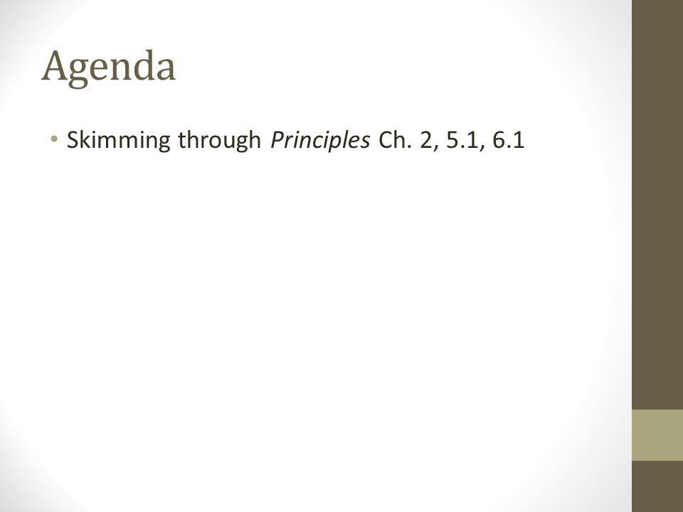 Agenda Skimming through Principles Ch. 2, 5.1, 6.1