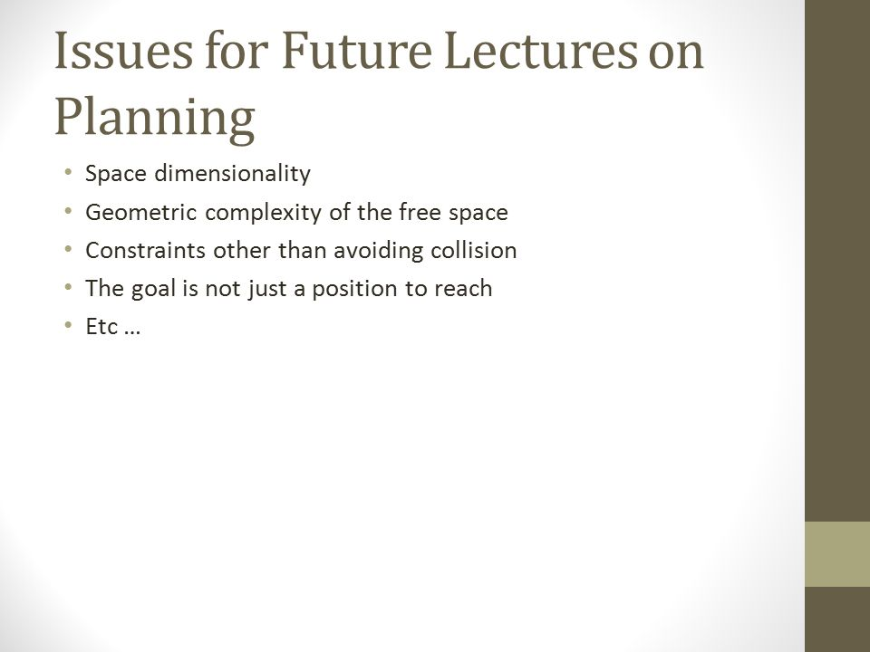 Issues for Future Lectures on Planning Space dimensionality Geometric complexity of the free space Constraints other than avoiding collision The goal is not just a position to reach Etc …