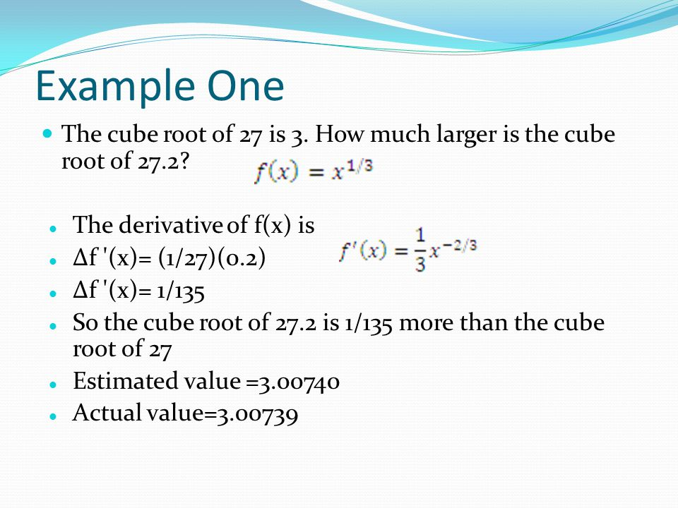 Example One The cube root of 27 is 3. How much larger is the cube root of 27.2? The derivative of f(x) is Δf '(x)= (1/27)(0.2) Δf '(x)= 1/135 So the c