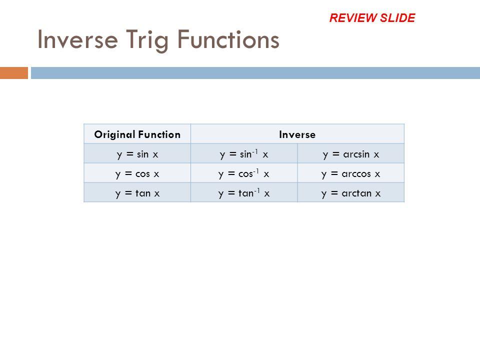 Inverse Trig Functions Original FunctionInverse y = sin xy = sin -1 xy = arcsin x y = cos xy = cos -1 xy = arccos x y = tan xy = tan -1 xy = arctan x