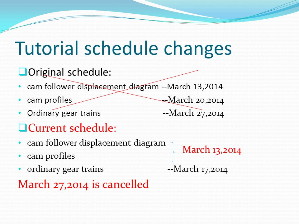 Tutorial schedule changes  Original schedule: cam follower displacement diagram --March 13,2014 cam profiles --March 20,2014 Ordinary gear trains --March 27,2014  Current schedule: cam follower displacement diagram cam profiles ordinary gear trains --March 17,2014 March 27,2014 is cancelled March 13,2014