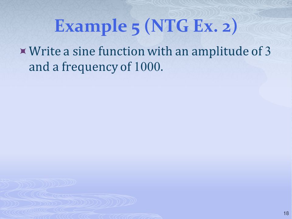 Example 5 (NTG Ex. 2)  Write a sine function with an amplitude of 3 and a frequency of 1000. 18