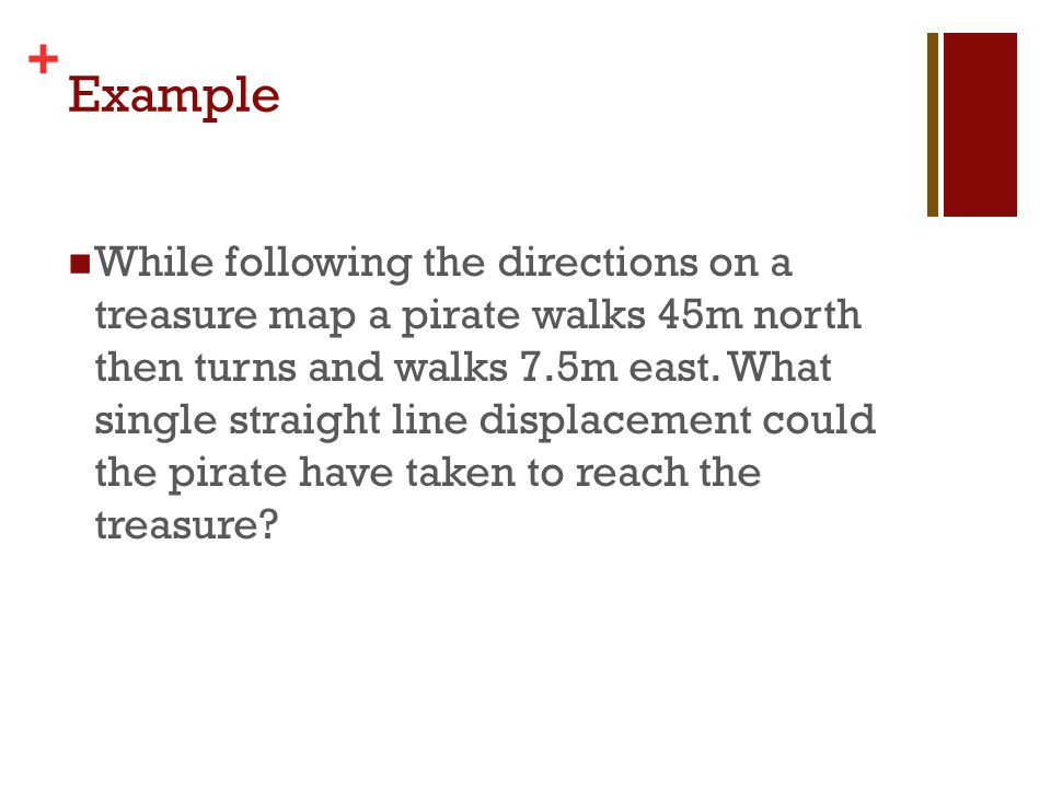 + Example While following the directions on a treasure map a pirate walks 45m north then turns and walks 7.5m east. What single straight line displace