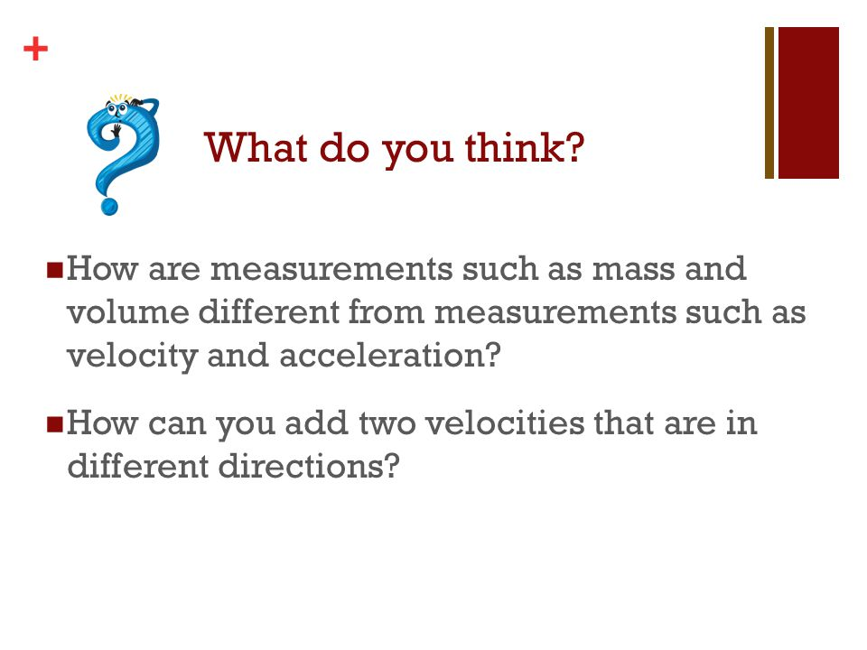 + What do you think? How are measurements such as mass and volume different from measurements such as velocity and acceleration? How can you add two v