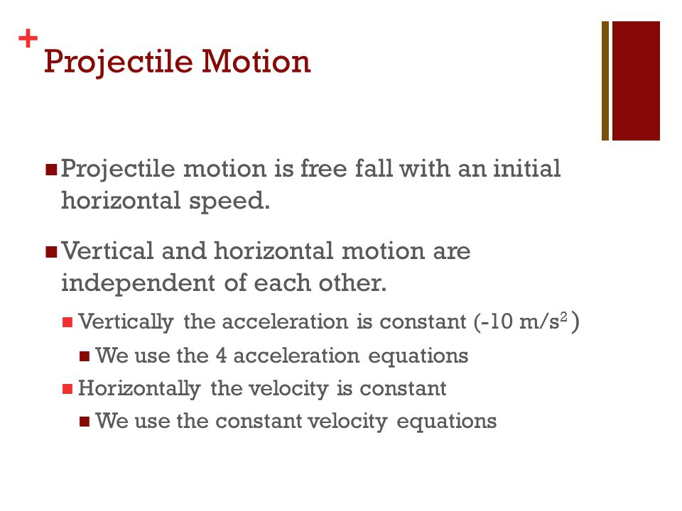 + Projectile Motion Projectile motion is free fall with an initial horizontal speed. Vertical and horizontal motion are independent of each other. Ver