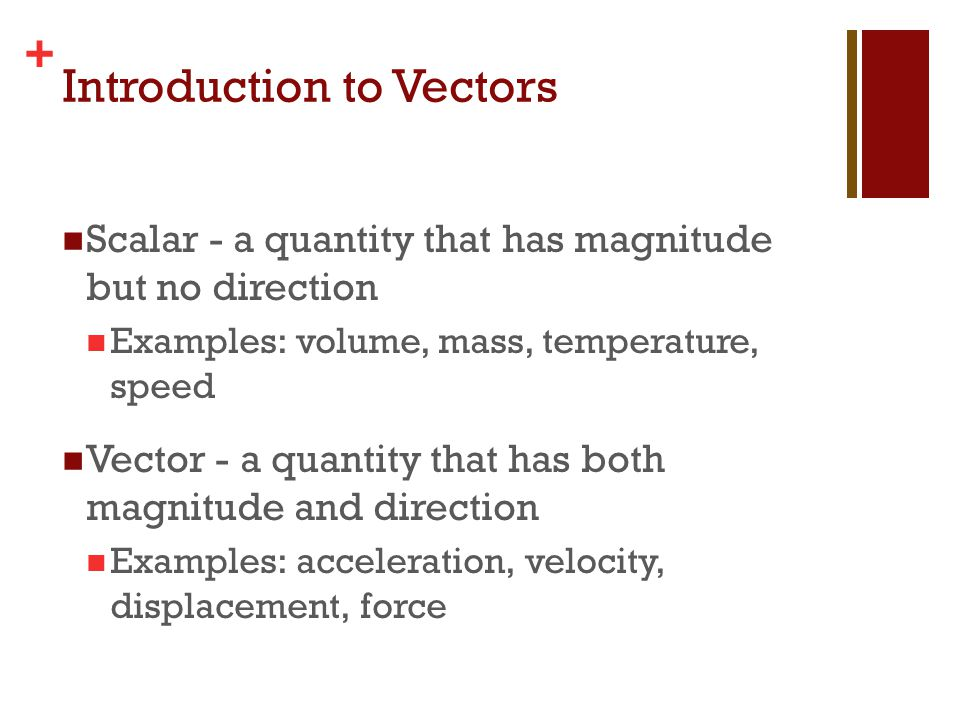 + Introduction to Vectors Scalar - a quantity that has magnitude but no direction Examples: volume, mass, temperature, speed Vector - a quantity that