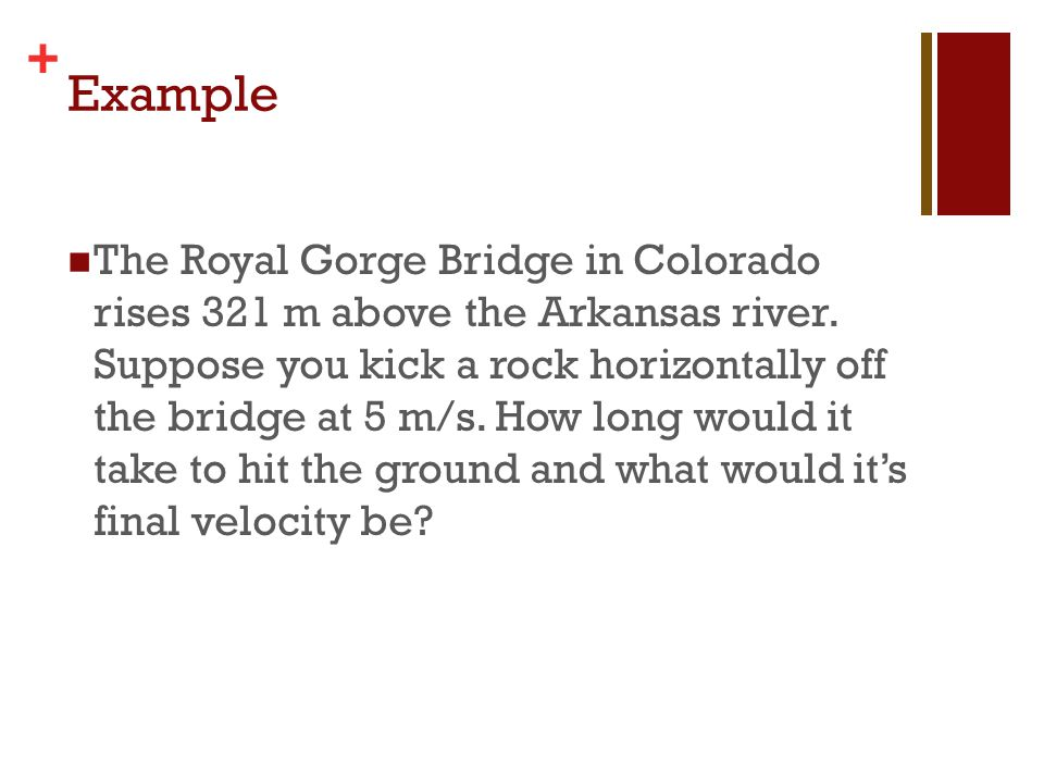 + Example The Royal Gorge Bridge in Colorado rises 321 m above the Arkansas river. Suppose you kick a rock horizontally off the bridge at 5 m/s. How l