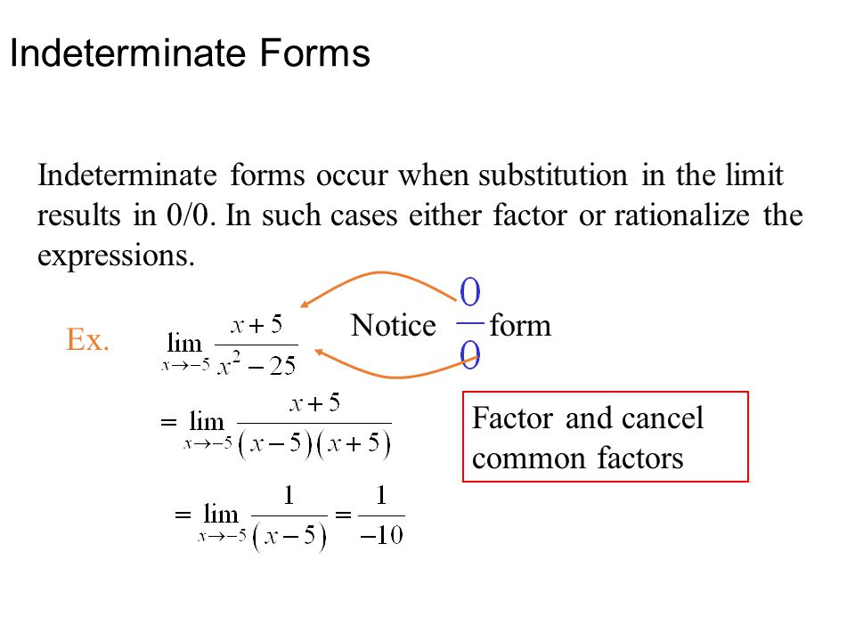 Indeterminate forms occur when substitution in the limit results in 0/0. In such cases either factor or rationalize the expressions. Ex. Notice form F