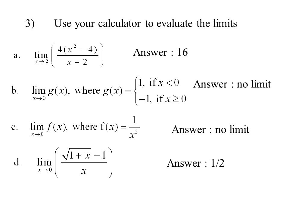 Answer : 16 Answer : no limit Answer : 1/2 3) Use your calculator to evaluate the limits