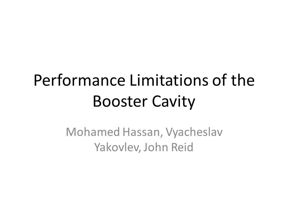 Performance Limitations of the Booster Cavity Mohamed Hassan, Vyacheslav Yakovlev, John Reid