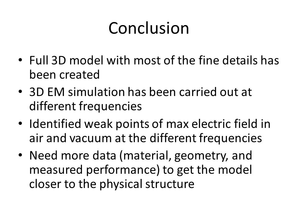 Conclusion Full 3D model with most of the fine details has been created 3D EM simulation has been carried out at different frequencies Identified weak points of max electric field in air and vacuum at the different frequencies Need more data (material, geometry, and measured performance) to get the model closer to the physical structure
