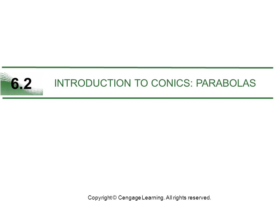 6.2 Copyright © Cengage Learning. All rights reserved. INTRODUCTION TO CONICS: PARABOLAS