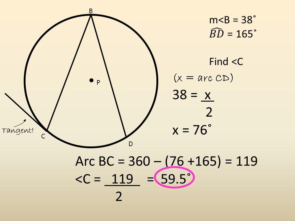 Arc BC = 360 – (76 +165) = 119 <C = 119 = 59.5˚ 2 B C D P (x = arc CD) 38 = x 2 x = 76˚ Tangent!