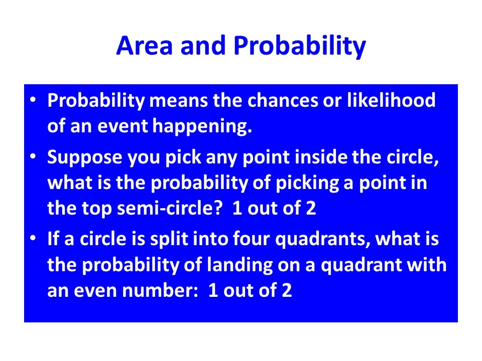 Area and Probability Probability means the chances or likelihood of an event happening. Suppose you pick any point inside the circle, what is the prob