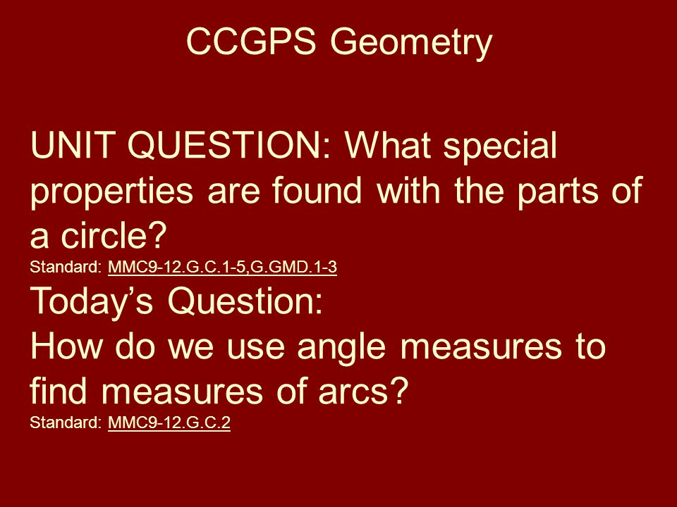 CCGPS Geometry UNIT QUESTION: What special properties are found with the parts of a circle? Standard: MMC9-12.G.C.1-5,G.GMD.1-3 Today's Question: How