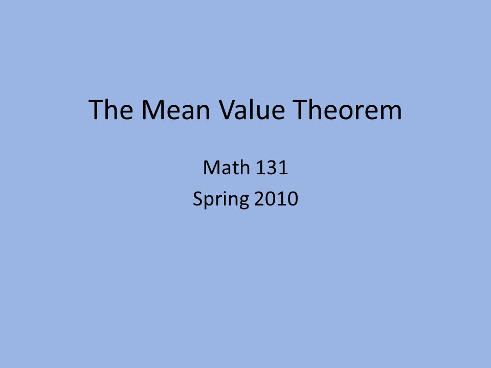 The Mean Value Theorem Math 131 Spring 2010