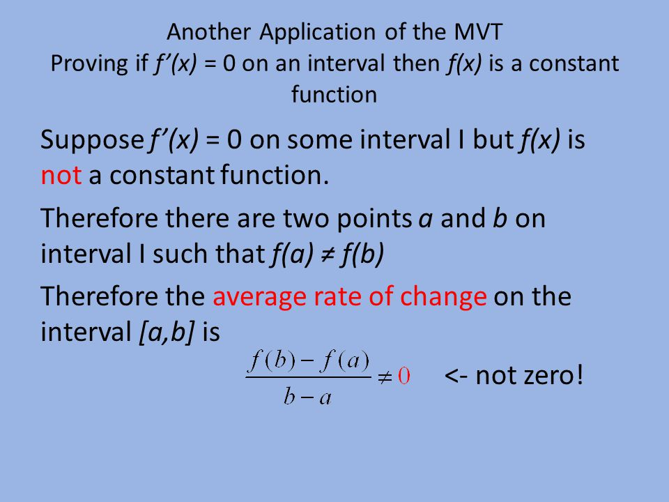 Another Application of the MVT Proving if f'(x) = 0 on an interval then f(x) is a constant function Suppose f'(x) = 0 on some interval I but f(x) is not a constant function.