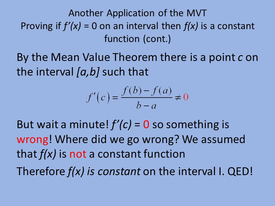 Another Application of the MVT Proving if f'(x) = 0 on an interval then f(x) is a constant function (cont.) By the Mean Value Theorem there is a point c on the interval [a,b] such that But wait a minute.