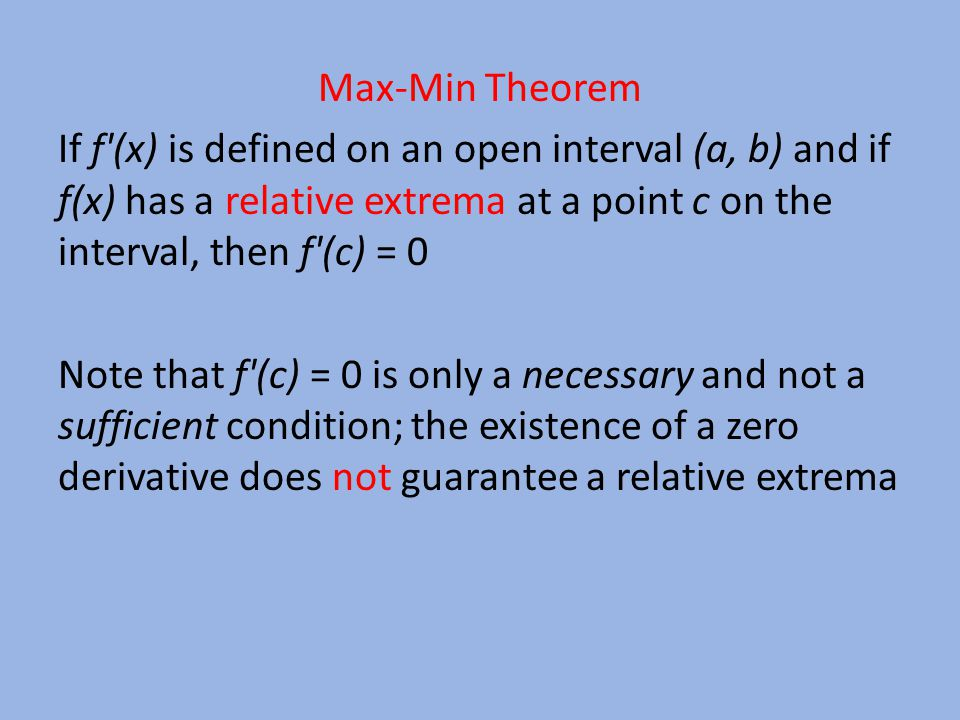 Max-Min Theorem If f (x) is defined on an open interval (a, b) and if f(x) has a relative extrema at a point c on the interval, then f (c) = 0 Note that f (c) = 0 is only a necessary and not a sufficient condition; the existence of a zero derivative does not guarantee a relative extrema
