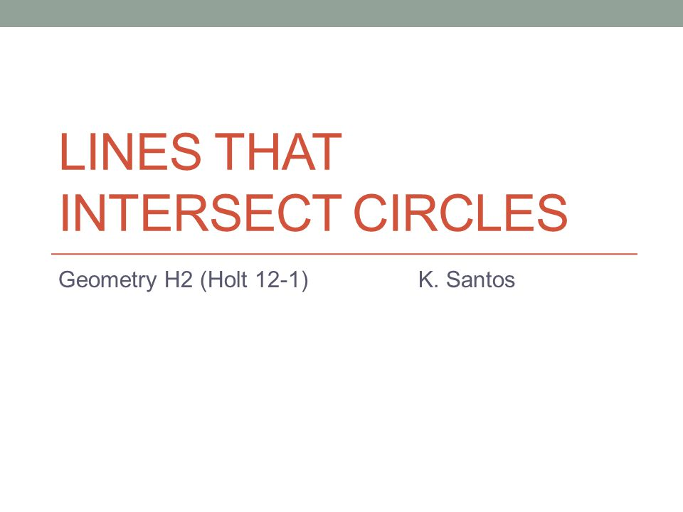LINES THAT INTERSECT CIRCLES Geometry H2 (Holt 12-1) K. Santos