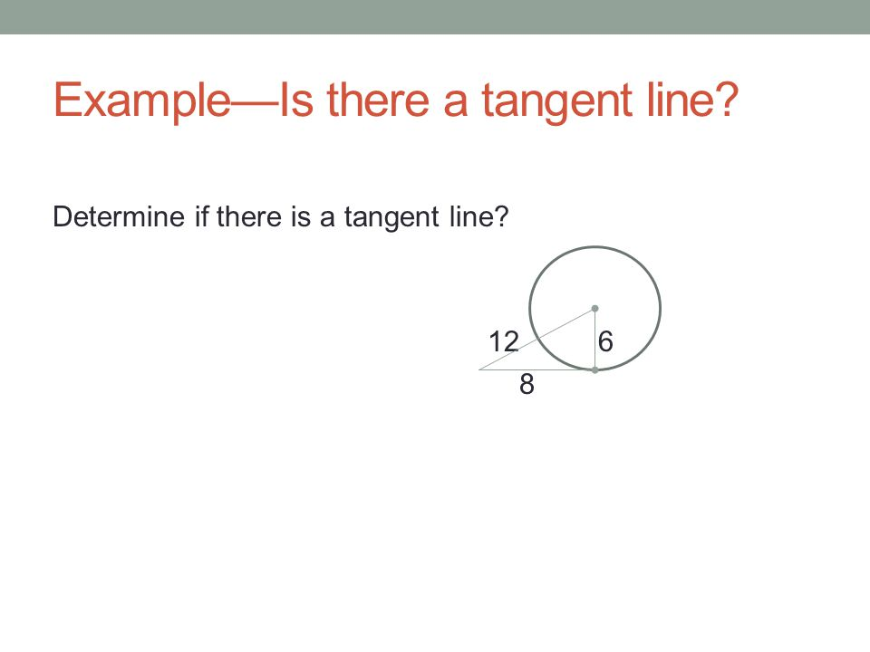 Example—Is there a tangent line? Determine if there is a tangent line? 12 6 8