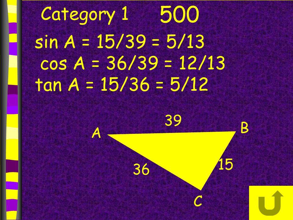 Category 1 500 B A C 36 39 15 sin A = 15/39 = 5/13 cos A = 36/39 = 12/13 tan A = 15/36 = 5/12