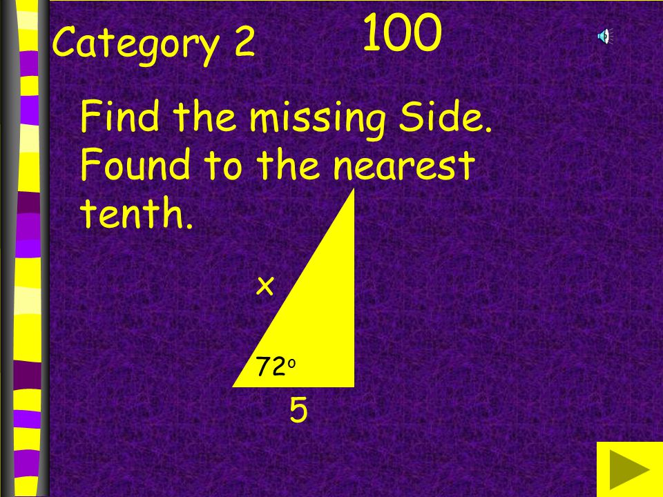 Category 2 100 Find the missing Side. Found to the nearest tenth. x 5 72 o