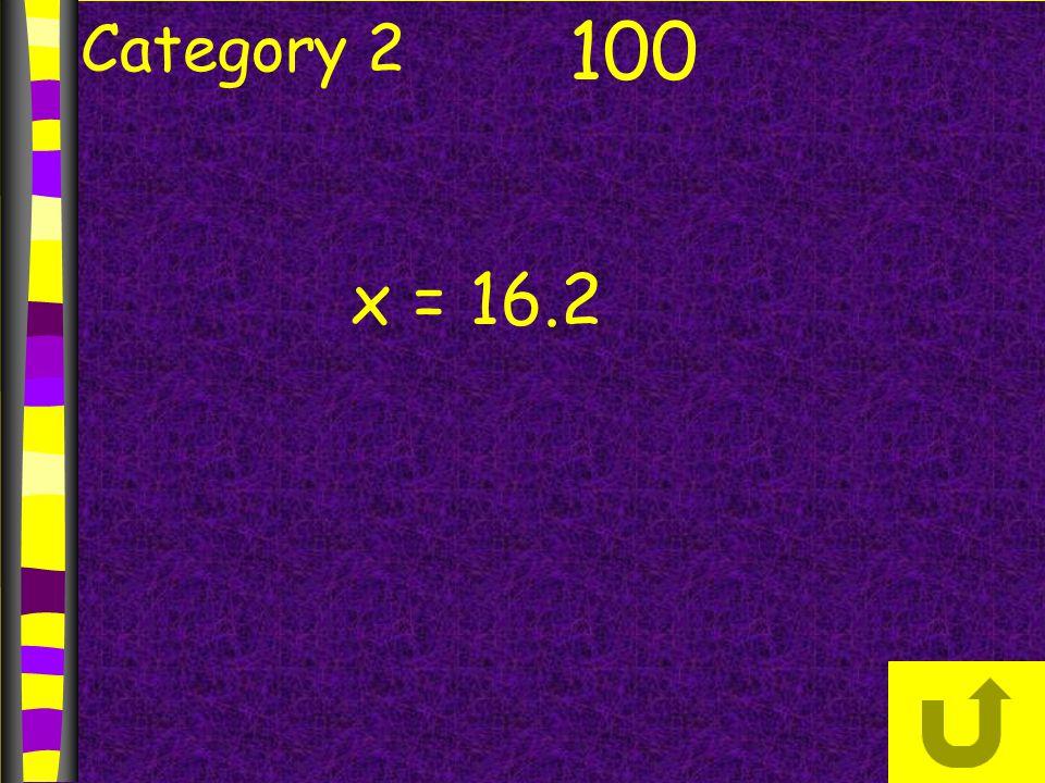 Category 2 100 x = 16.2