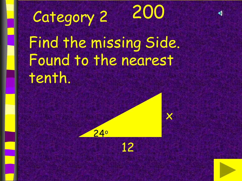Category 2 200 Find the missing Side. Found to the nearest tenth. x 12 24 o