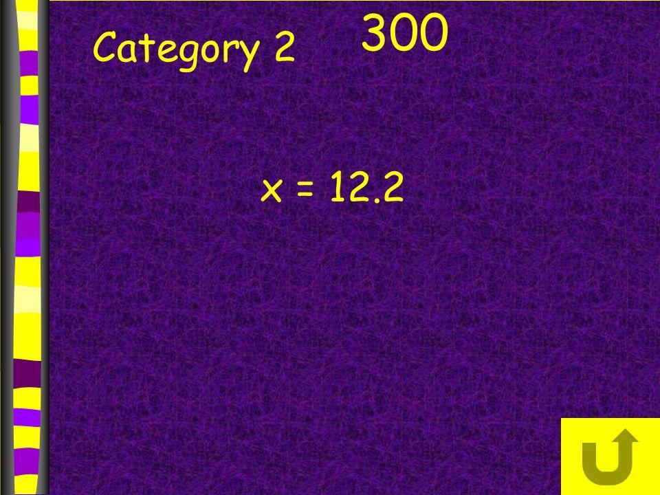 Category 2 300 x = 12.2