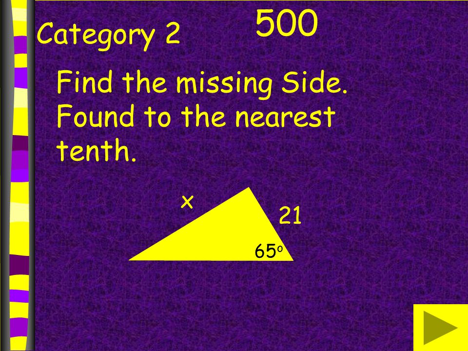 Category 2 500 Find the missing Side. Found to the nearest tenth. x 21 65 o