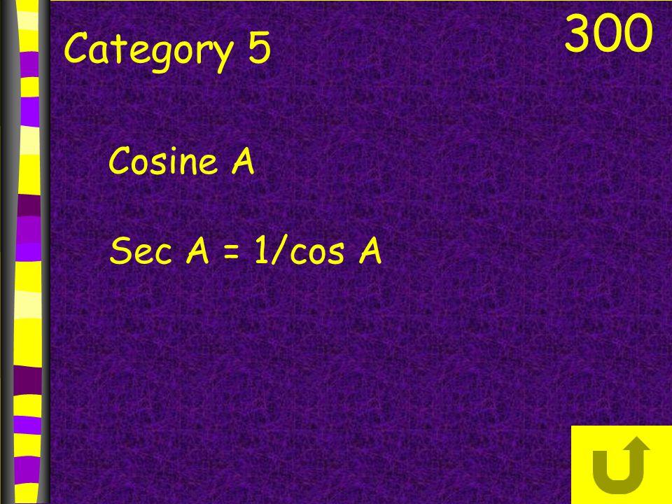 300 Category 5 Cosine A Sec A = 1/cos A