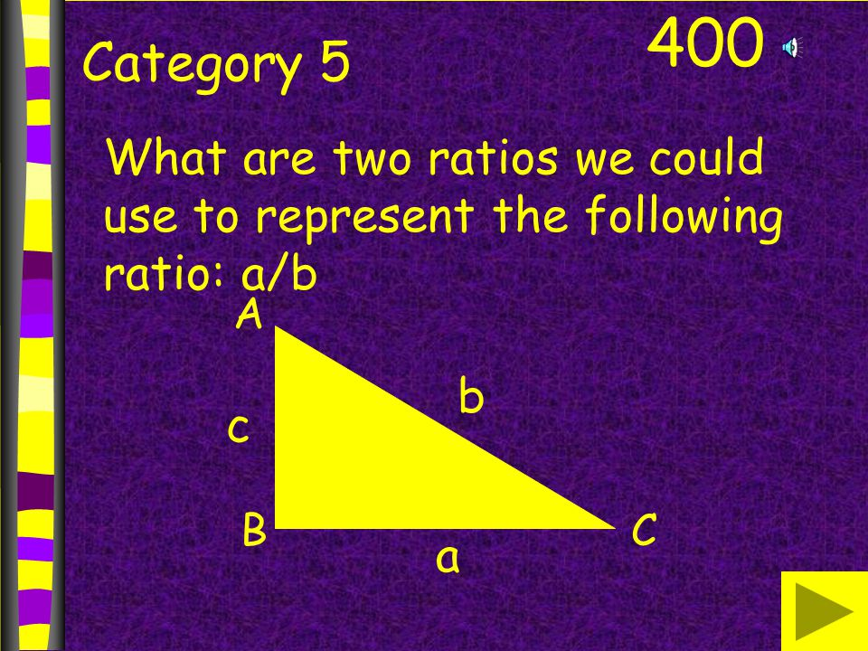 400 Category 5 What are two ratios we could use to represent the following ratio: a/b A BC b a c