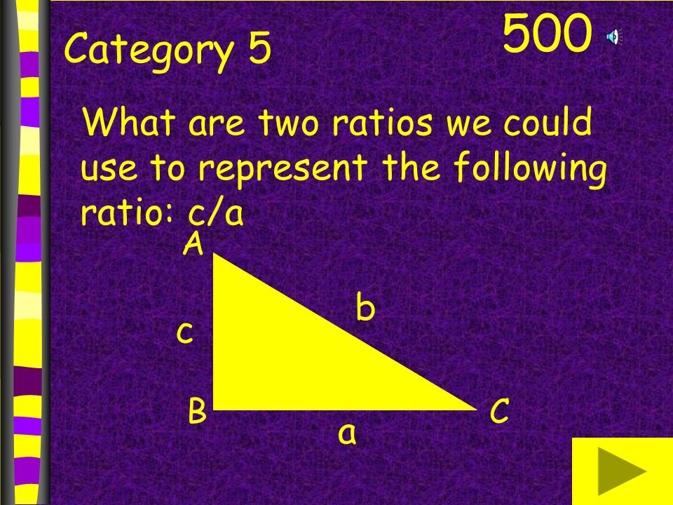 500 Category 5 What are two ratios we could use to represent the following ratio: c/a A BC b a c