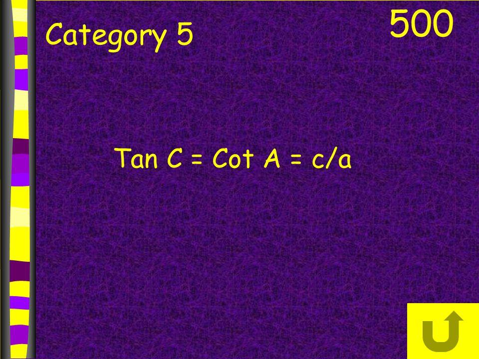 500 Category 5 Tan C = Cot A = c/a