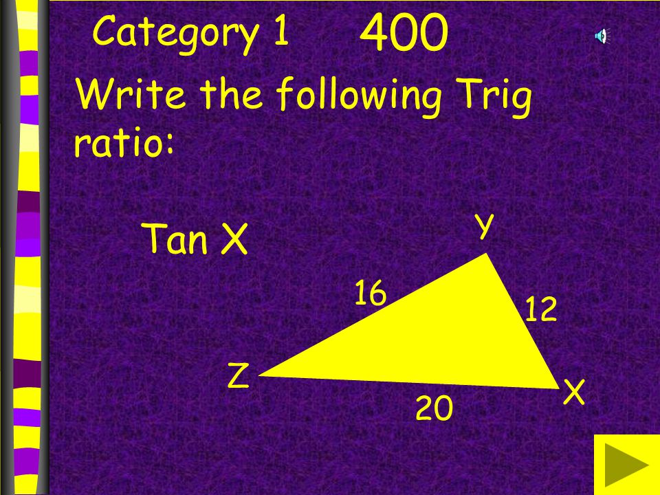 Category 1 400 Write the following Trig ratio: Tan X X Y Z 16 12 20