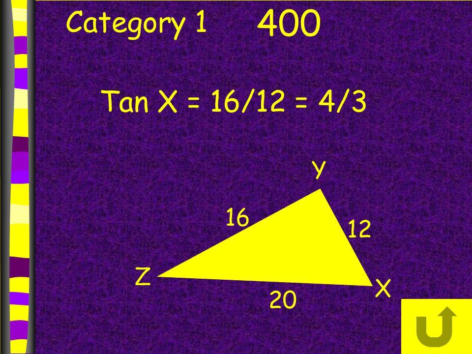 Category 1 400 X Y Z 16 12 20 Tan X = 16/12 = 4/3