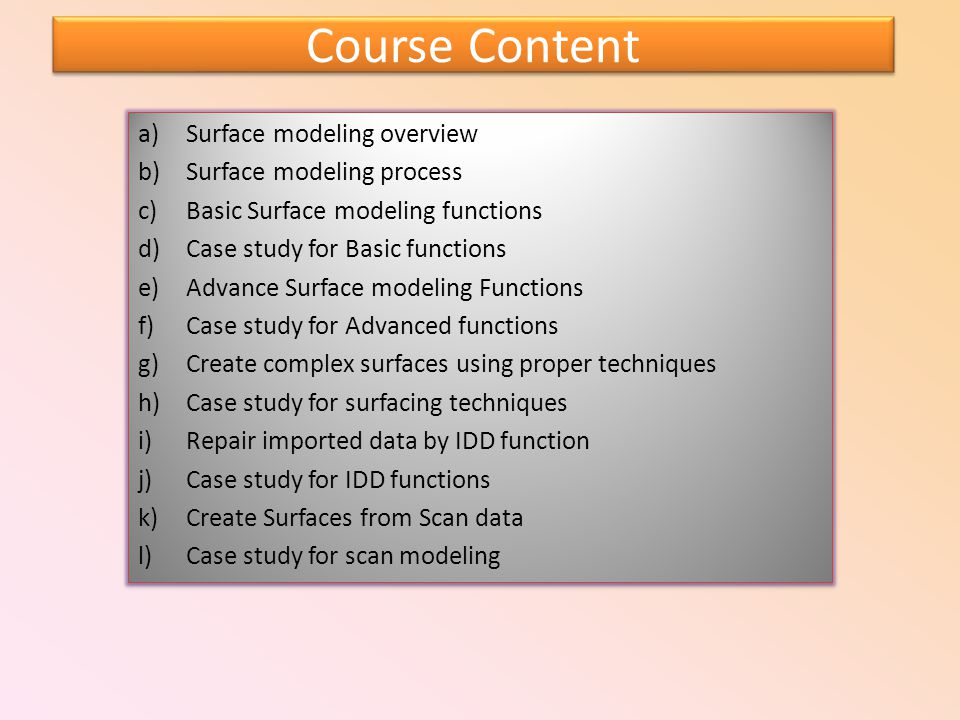 Course Content a)Surface modeling overview b)Surface modeling process c)Basic Surface modeling functions d)Case study for Basic functions e)Advance Surface modeling Functions f)Case study for Advanced functions g)Create complex surfaces using proper techniques h)Case study for surfacing techniques i)Repair imported data by IDD function j)Case study for IDD functions k)Create Surfaces from Scan data l)Case study for scan modeling a)Surface modeling overview b)Surface modeling process c)Basic Surface modeling functions d)Case study for Basic functions e)Advance Surface modeling Functions f)Case study for Advanced functions g)Create complex surfaces using proper techniques h)Case study for surfacing techniques i)Repair imported data by IDD function j)Case study for IDD functions k)Create Surfaces from Scan data l)Case study for scan modeling