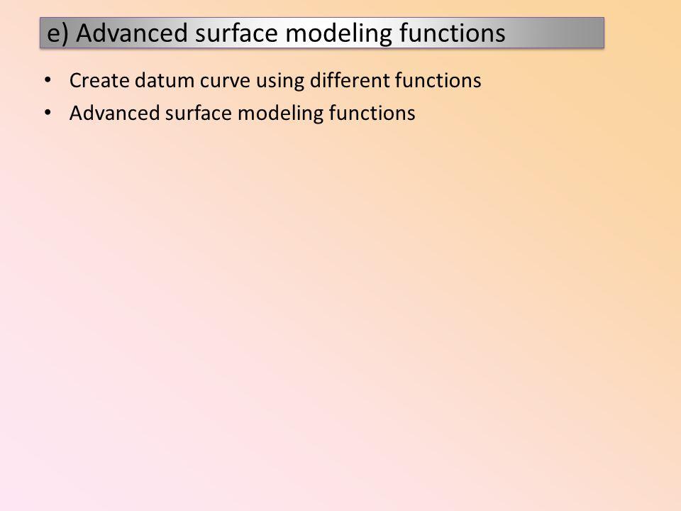Create datum curve using different functions Advanced surface modeling functions e) Advanced surface modeling functions