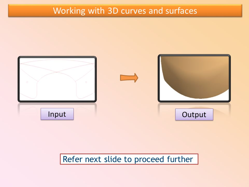 Input Output Working with 3D curves and surfaces Refer next slide to proceed further
