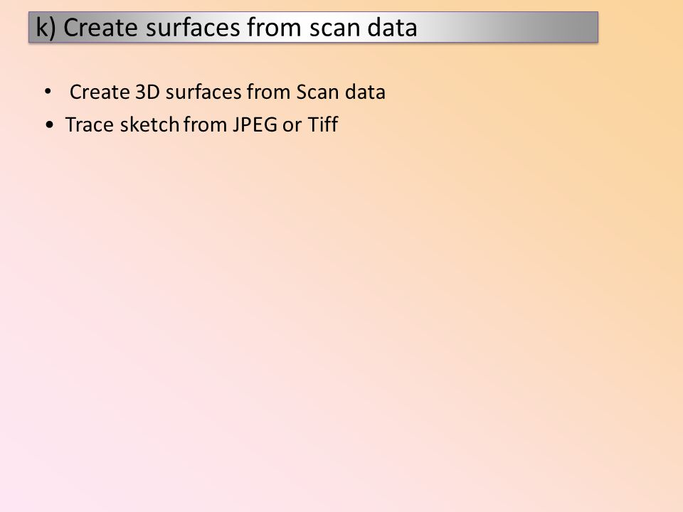 Create 3D surfaces from Scan data Trace sketch from JPEG or Tiff k) Create surfaces from scan data
