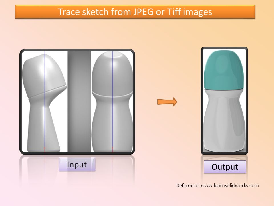Trace sketch from JPEG or Tiff images Input Output Reference: www.learnsolidworks.com