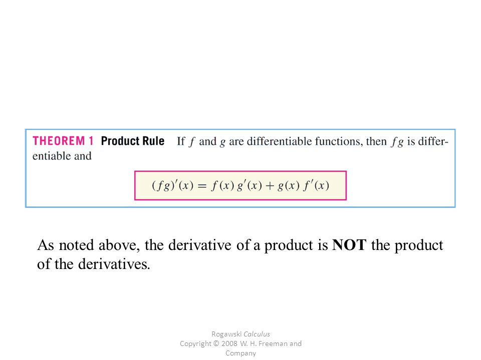 Rogawski Calculus Copyright © 2008 W. H. Freeman and Company As noted above, the derivative of a product is NOT the product of the derivatives.