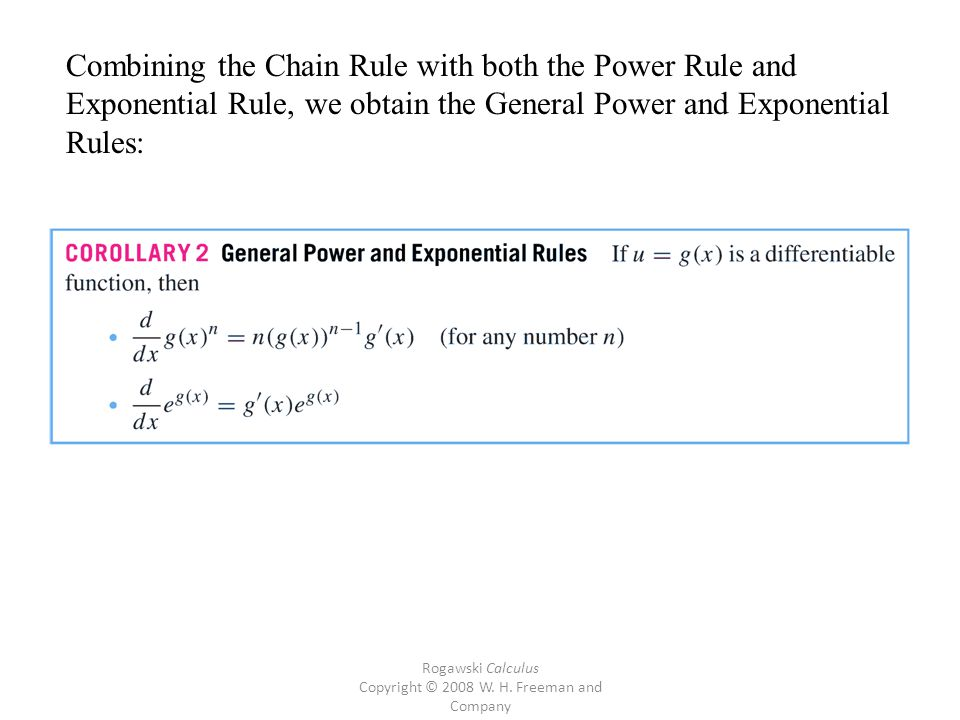 Rogawski Calculus Copyright © 2008 W. H. Freeman and Company Combining the Chain Rule with both the Power Rule and Exponential Rule, we obtain the Gen