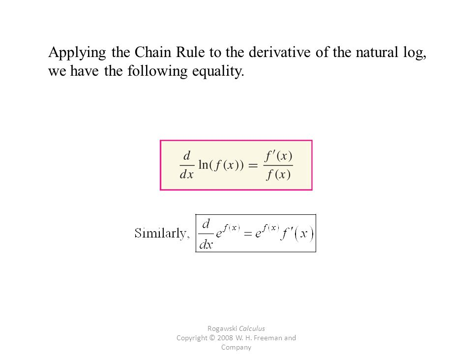 Rogawski Calculus Copyright © 2008 W. H. Freeman and Company Applying the Chain Rule to the derivative of the natural log, we have the following equal