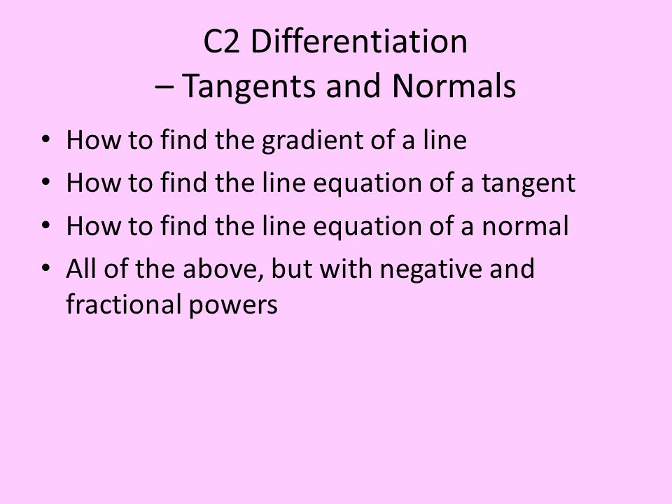 C2 Differentiation – Tangents and Normals How to find the gradient of a line How to find the line equation of a tangent How to find the line equation of a normal All of the above, but with negative and fractional powers