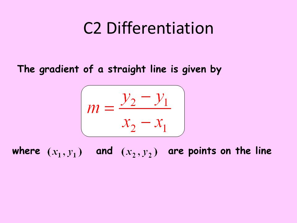 C2 Differentiation The gradient of a straight line is given by where and are points on the line