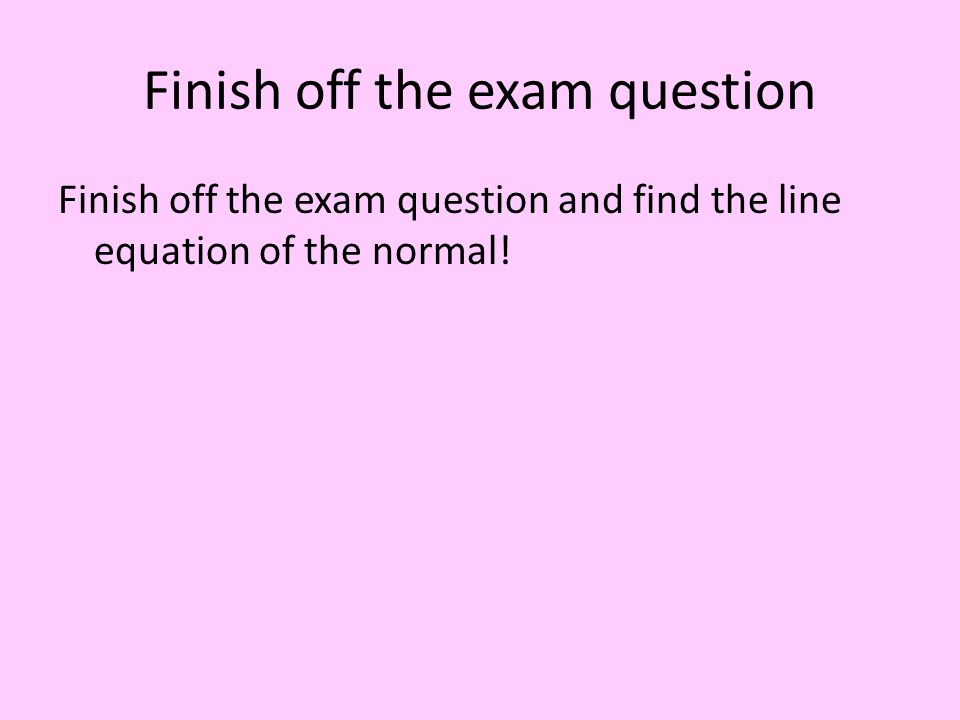 Finish off the exam question Finish off the exam question and find the line equation of the normal!