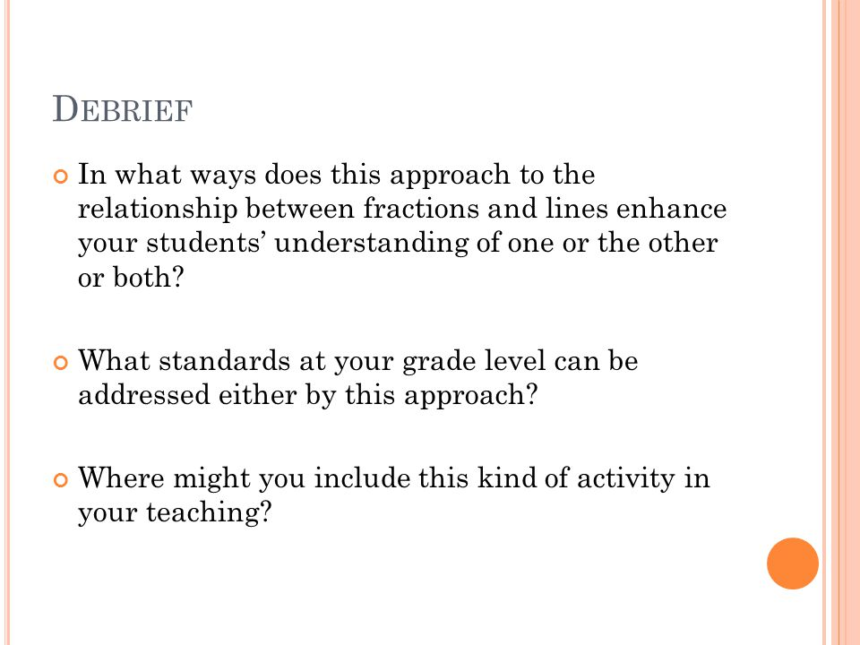 D EBRIEF In what ways does this approach to the relationship between fractions and lines enhance your students' understanding of one or the other or both.